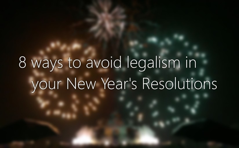 8 Ways to Avoid Legalism in Your New Year's Resolutions